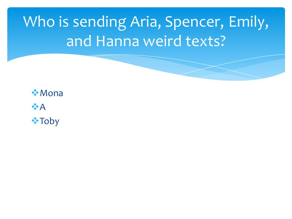  Mona  A  Toby Who is sending Aria, Spencer, Emily, and Hanna weird texts