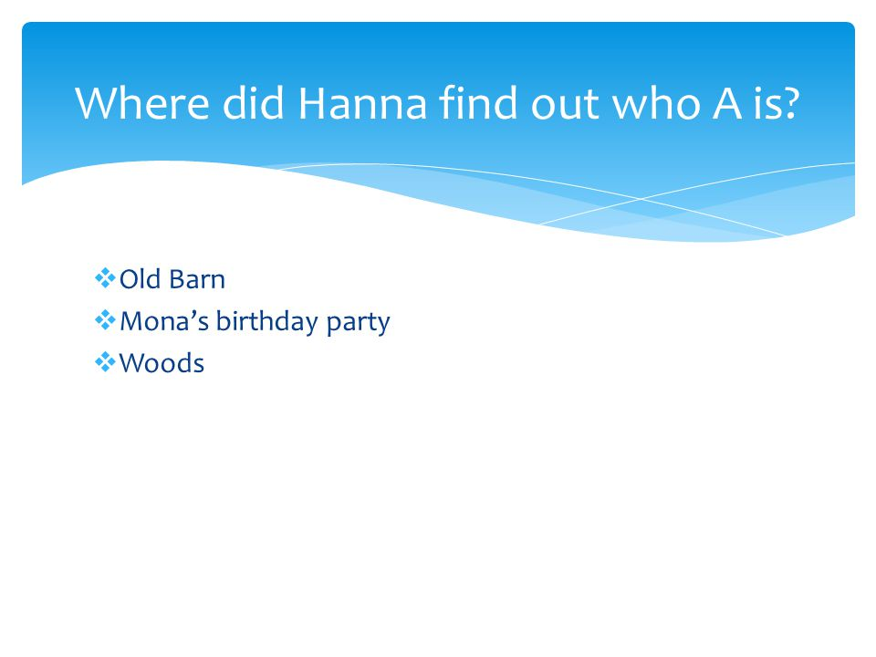 Mona's birthday party- After Hanna and Mona got into a fight, Hanna snuck into the birthday party and spotted A watching her.