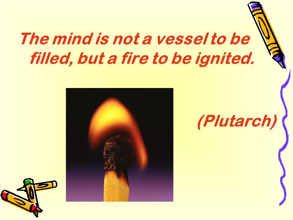 The mind is not a vessel to be filled, but a fire to be ignited. (Plutarch)
