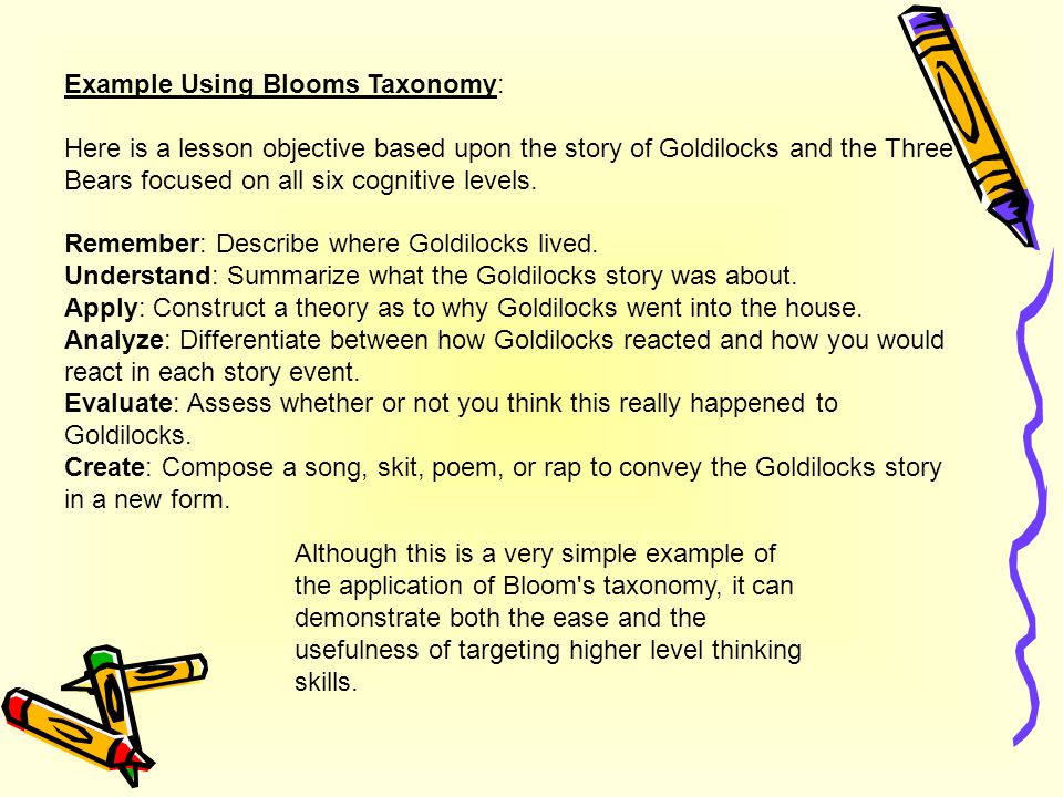 Example Using Blooms Taxonomy: Here is a lesson objective based upon the story of Goldilocks and the Three Bears focused on all six cognitive levels.