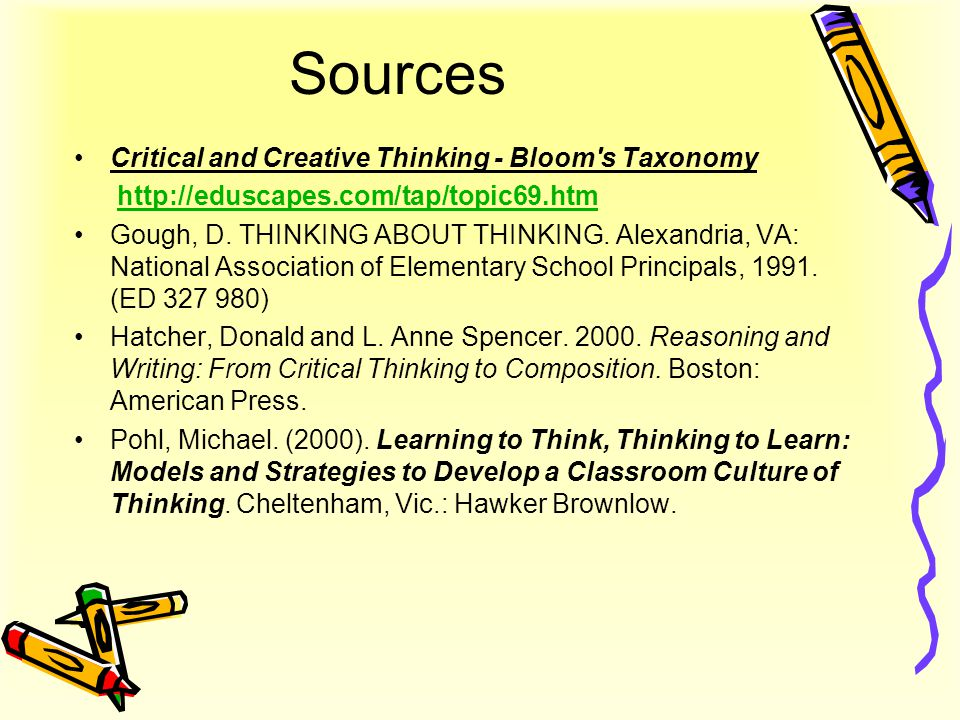 Sources Critical and Creative Thinking - Bloom's Taxonomy http://eduscapes.com/tap/topic69.htm Gough, D. THINKING ABOUT THINKING. Alexandria, VA: Nati