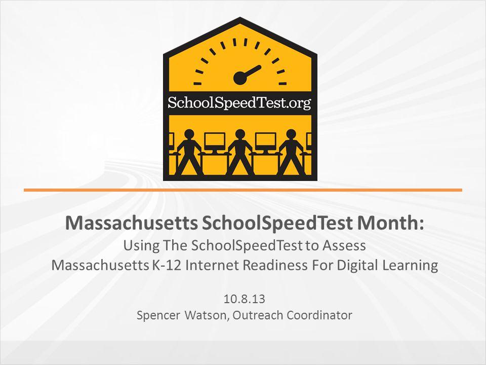Massachusetts SchoolSpeedTest Month: Using The SchoolSpeedTest to Assess Massachusetts K-12 Internet Readiness For Digital Learning 10.8.13 Spencer Wa