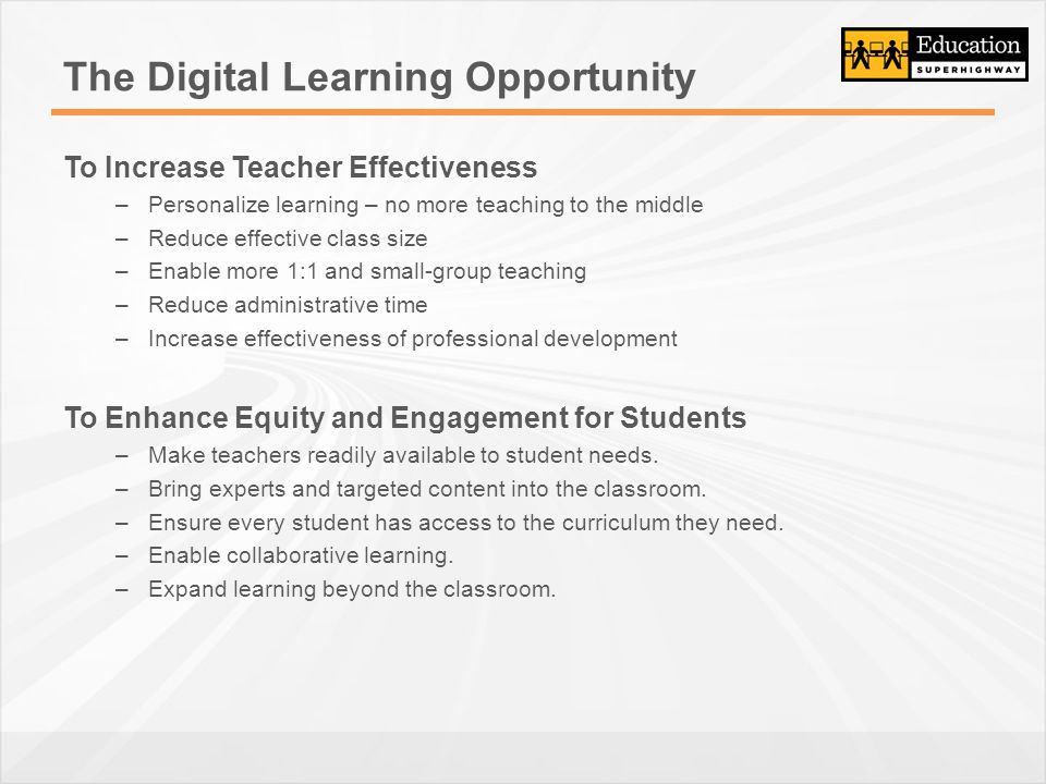 The Digital Learning Opportunity To Increase Teacher Effectiveness –Personalize learning – no more teaching to the middle –Reduce effective class size