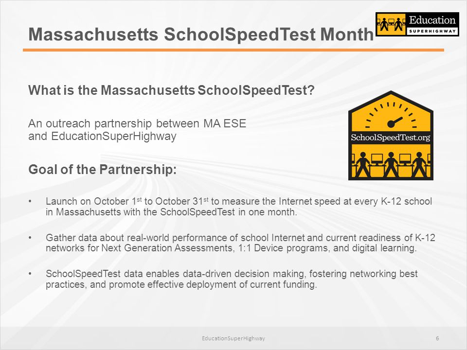Massachusetts SchoolSpeedTest Month What is the Massachusetts SchoolSpeedTest? An outreach partnership between MA ESE and EducationSuperHighway Goal o