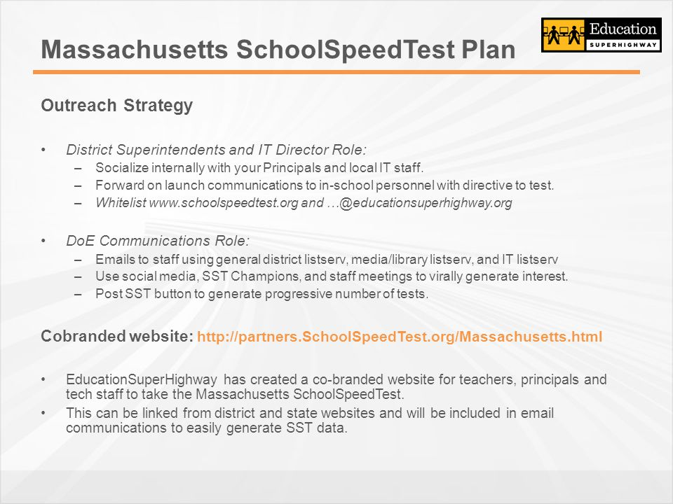 Massachusetts SchoolSpeedTest Plan Outreach Strategy District Superintendents and IT Director Role: –Socialize internally with your Principals and local IT staff.