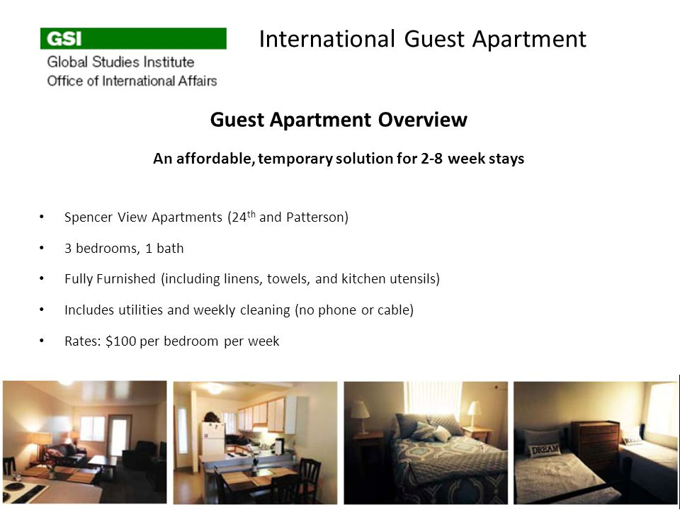 Guest Apartment Overview An affordable, temporary solution for 2-8 week stays Spencer View Apartments (24 th and Patterson) 3 bedrooms, 1 bath Fully Furnished (including linens, towels, and kitchen utensils) Includes utilities and weekly cleaning (no phone or cable) Rates: $100 per bedroom per week International Guest Apartment