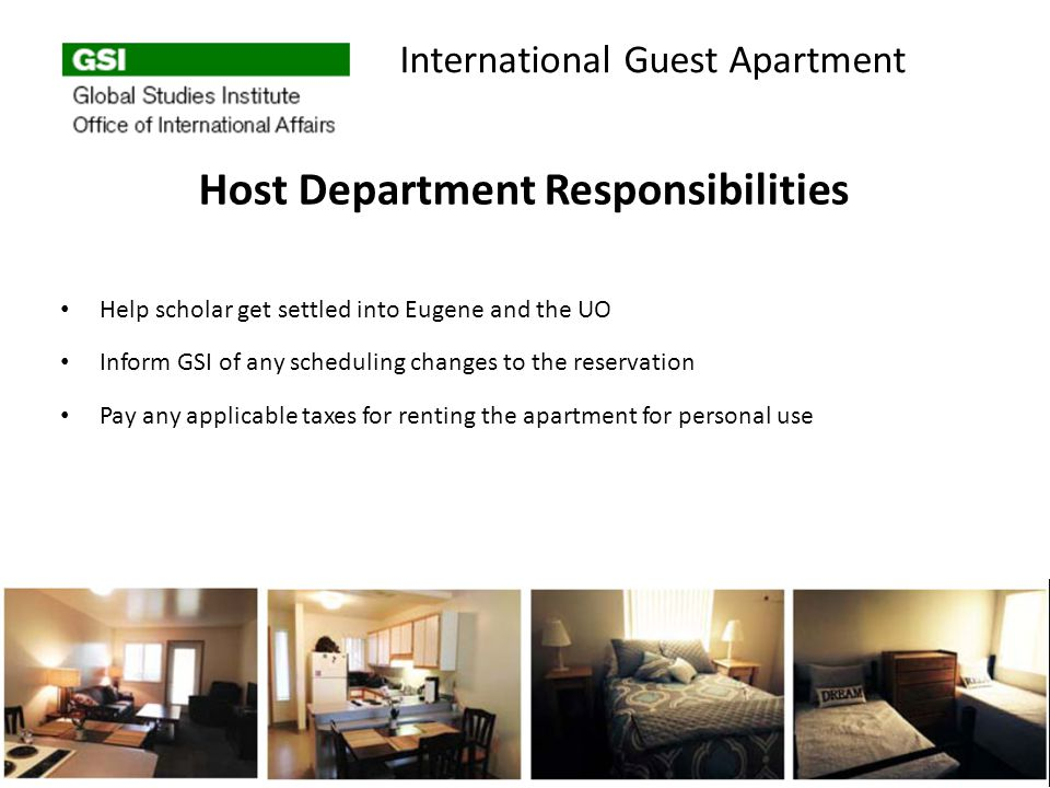 Host Department Responsibilities Help scholar get settled into Eugene and the UO Inform GSI of any scheduling changes to the reservation Pay any applicable taxes for renting the apartment for personal use International Guest Apartment