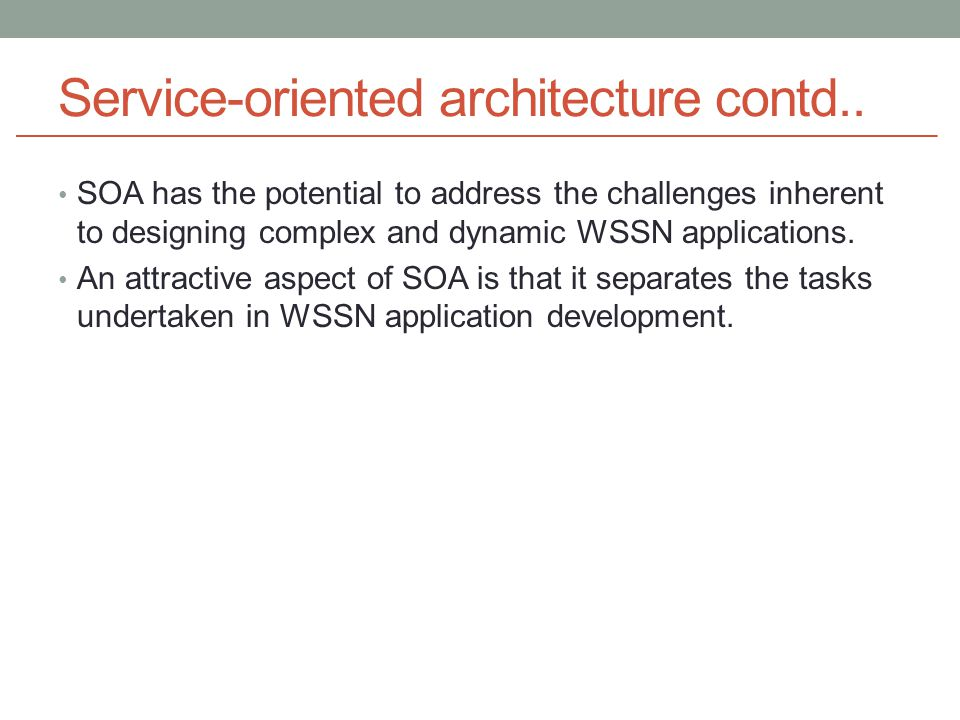 Service-oriented architecture contd.. SOA has the potential to address the challenges inherent to designing complex and dynamic WSSN applications. An