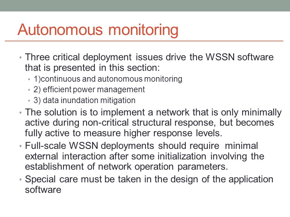 Autonomous monitoring Three critical deployment issues drive the WSSN software that is presented in this section: 1)continuous and autonomous monitoring 2) efficient power management 3) data inundation mitigation The solution is to implement a network that is only minimally active during non-critical structural response, but becomes fully active to measure higher response levels.