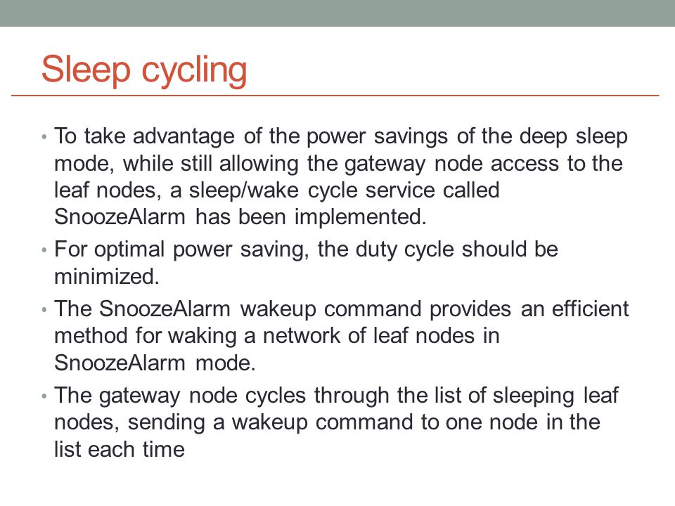 Sleep cycling To take advantage of the power savings of the deep sleep mode, while still allowing the gateway node access to the leaf nodes, a sleep/wake cycle service called SnoozeAlarm has been implemented.