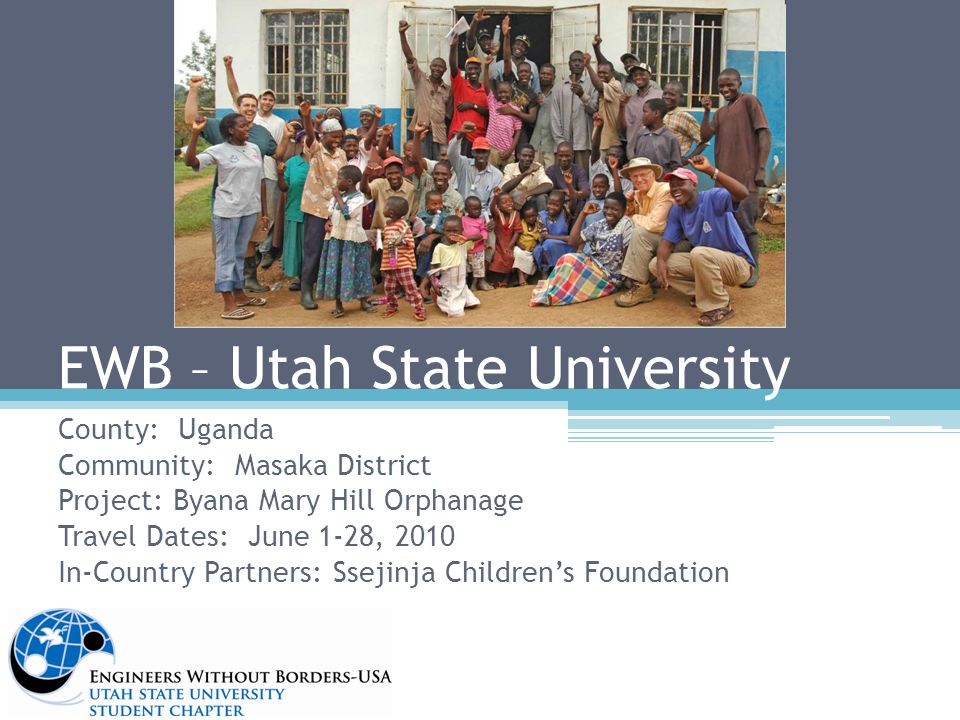 EWB – Utah State University County: Uganda Community: Masaka District Project: Byana Mary Hill Orphanage Travel Dates: June 1-28, 2010 In-Country Partners: Ssejinja Children's Foundation