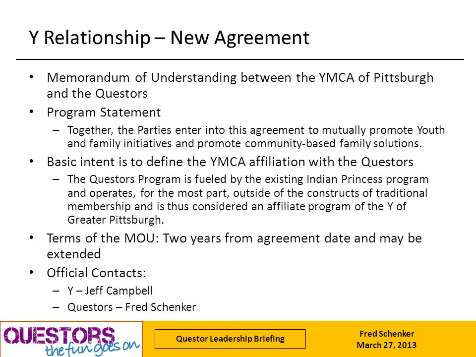 Fred Schenker March 27, 2013 Questor Leadership Briefing Y Relationship – New Agreement Memorandum of Understanding between the YMCA of Pittsburgh and the Questors Program Statement – Together, the Parties enter into this agreement to mutually promote Youth and family initiatives and promote community-based family solutions.