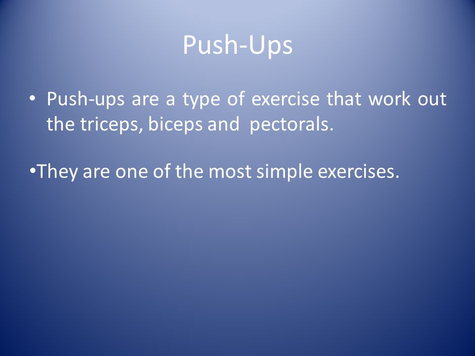 Push-Ups Push-ups are a type of exercise that work out the triceps, biceps and pectorals.