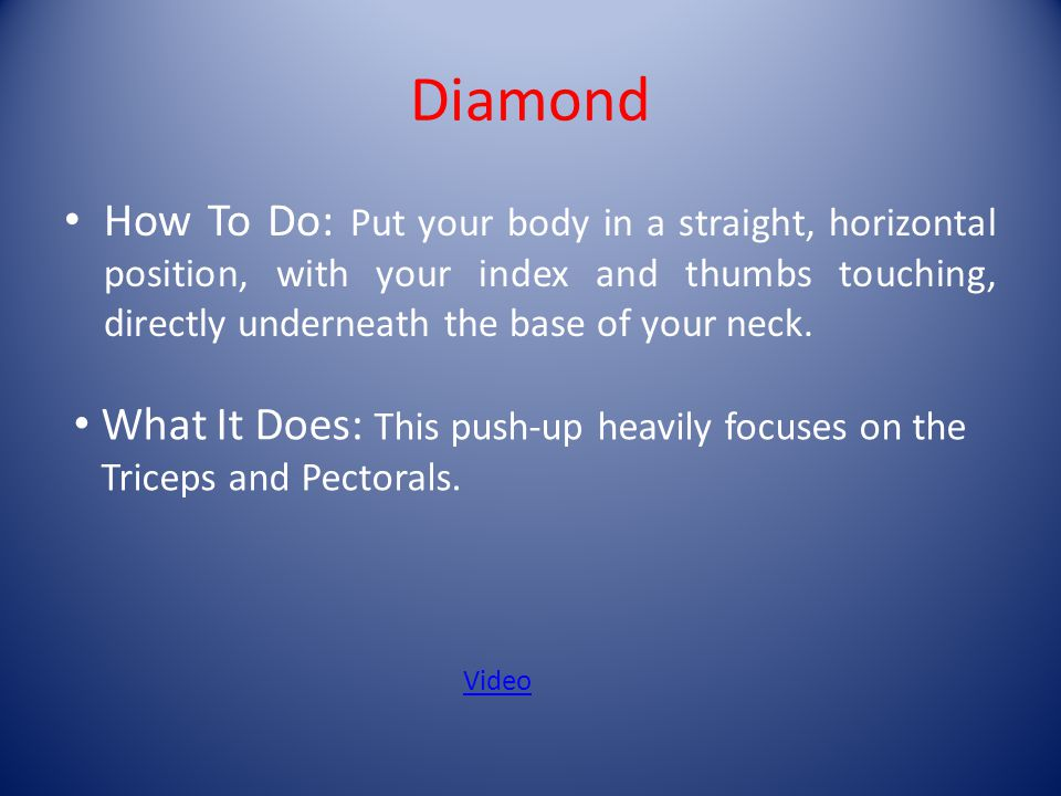 Diamond How To Do: Put your body in a straight, horizontal position, with your index and thumbs touching, directly underneath the base of your neck.