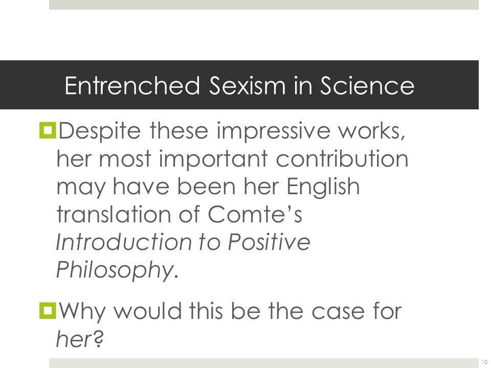Entrenched Sexism in Science  Despite these impressive works, her most important contribution may have been her English translation of Comte's Introduction to Positive Philosophy.