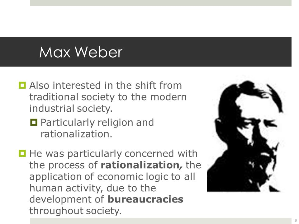 Max Weber  Also interested in the shift from traditional society to the modern industrial society.