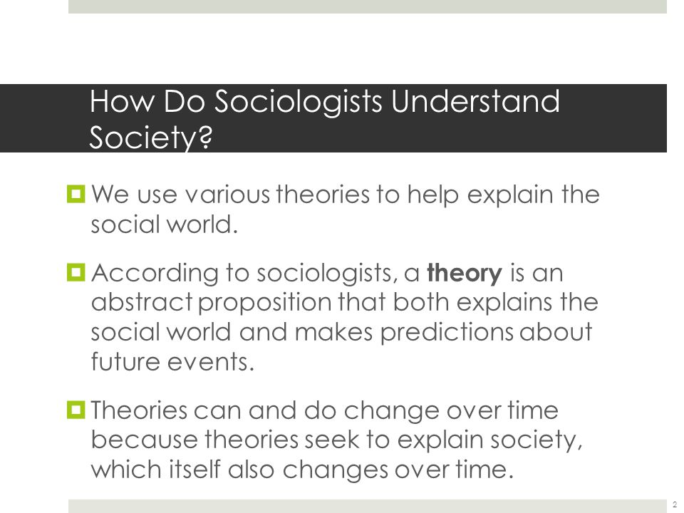 How Do Sociologists Understand Society. We use various theories to help explain the social world.