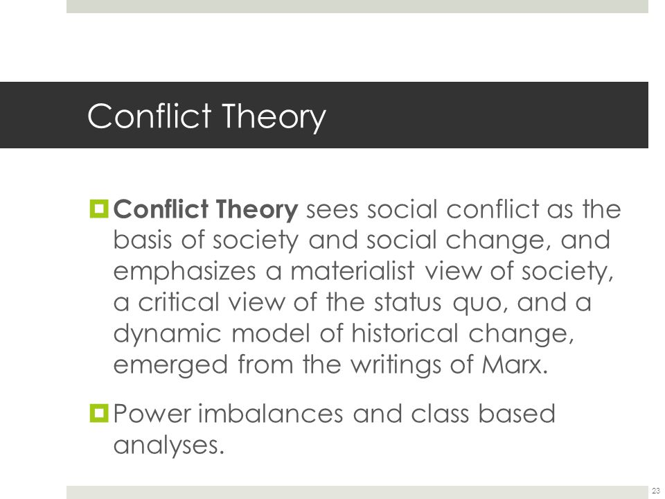 Conflict Theory  Conflict Theory sees social conflict as the basis of society and social change, and emphasizes a materialist view of society, a critical view of the status quo, and a dynamic model of historical change, emerged from the writings of Marx.