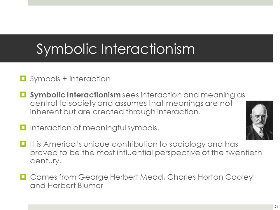 Symbolic Interactionism  Symbols + interaction  Symbolic Interactionism sees interaction and meaning as central to society and assumes that meanings are not inherent but are created through interaction.