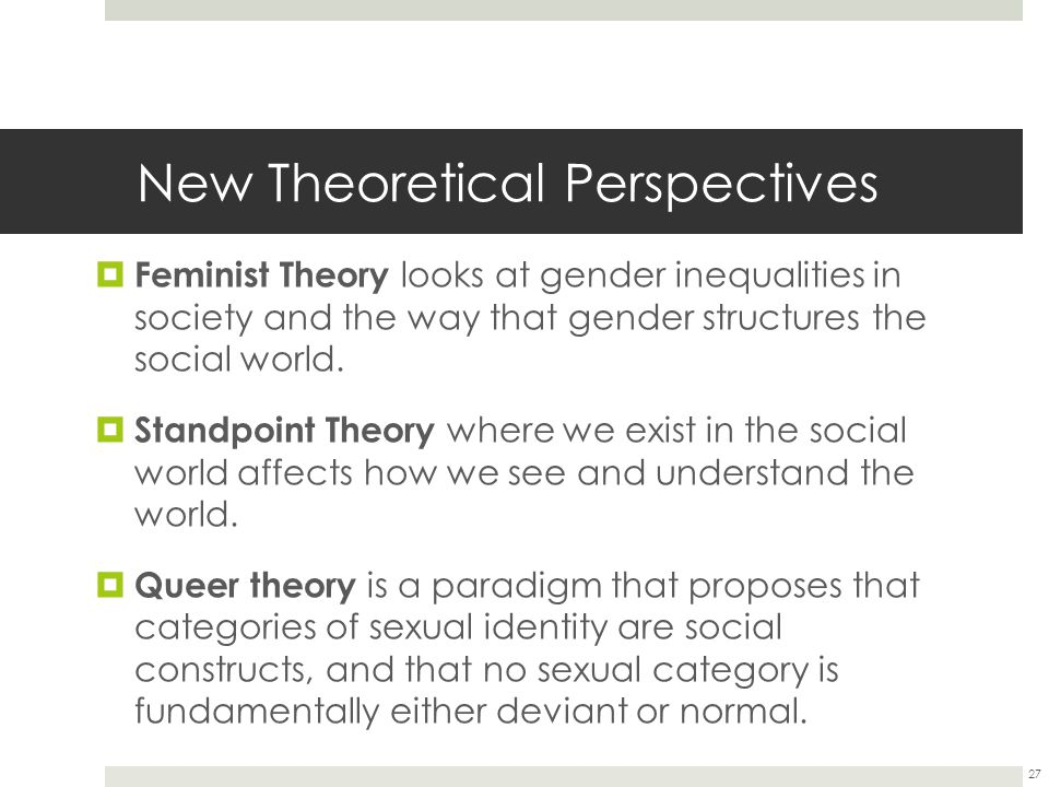New Theoretical Perspectives  Feminist Theory looks at gender inequalities in society and the way that gender structures the social world.