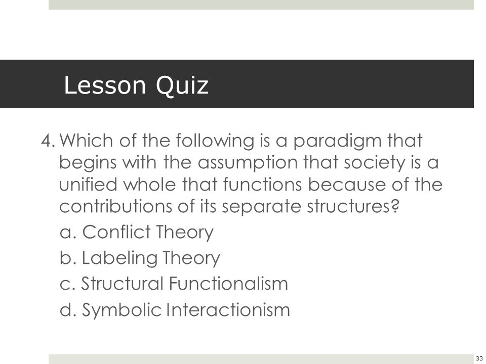 33 Lesson Quiz 4.Which of the following is a paradigm that begins with the assumption that society is a unified whole that functions because of the contributions of its separate structures.