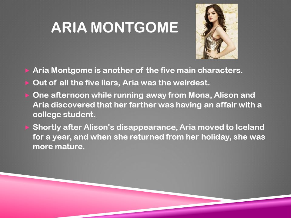 ARIA MONTGOME  Aria Montgome is another of the five main characters.