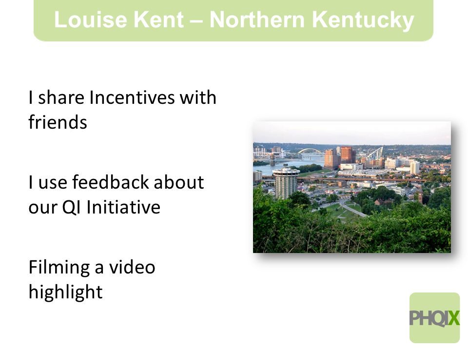 10 Louise Kent – Northern Kentucky I share Incentives with friends I use feedback about our QI Initiative Filming a video highlight