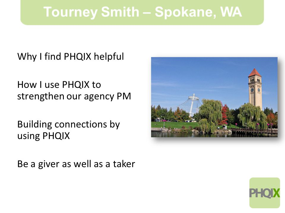 11 Tourney Smith – Spokane, WA Why I find PHQIX helpful How I use PHQIX to strengthen our agency PM Building connections by using PHQIX Be a giver as well as a taker