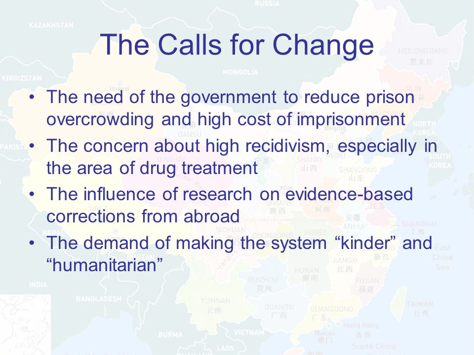 The Calls for Change The need of the government to reduce prison overcrowding and high cost of imprisonment The concern about high recidivism, especially in the area of drug treatment The influence of research on evidence-based corrections from abroad The demand of making the system kinder and humanitarian