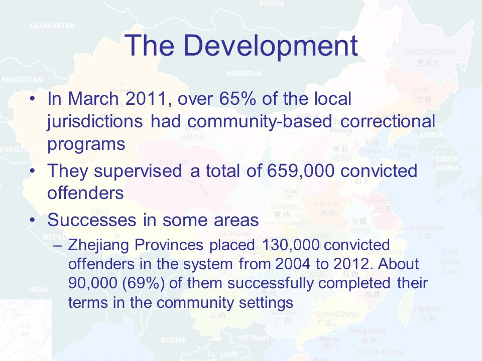 The Development In March 2011, over 65% of the local jurisdictions had community-based correctional programs They supervised a total of 659,000 convicted offenders Successes in some areas –Zhejiang Provinces placed 130,000 convicted offenders in the system from 2004 to 2012.