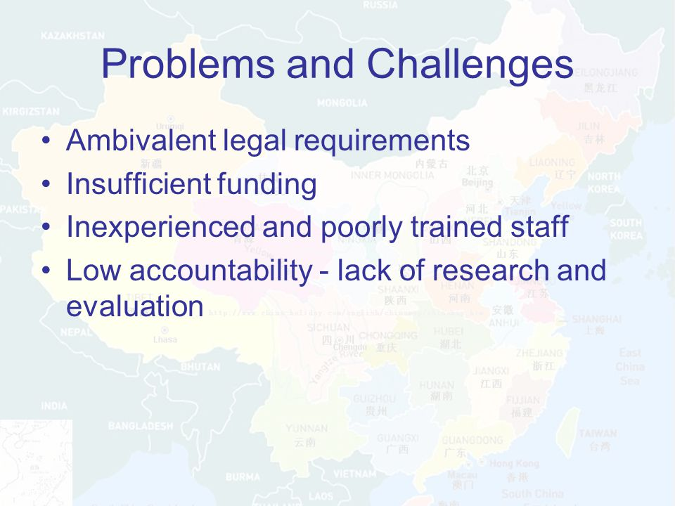 Problems and Challenges Ambivalent legal requirements Insufficient funding Inexperienced and poorly trained staff Low accountability - lack of research and evaluation