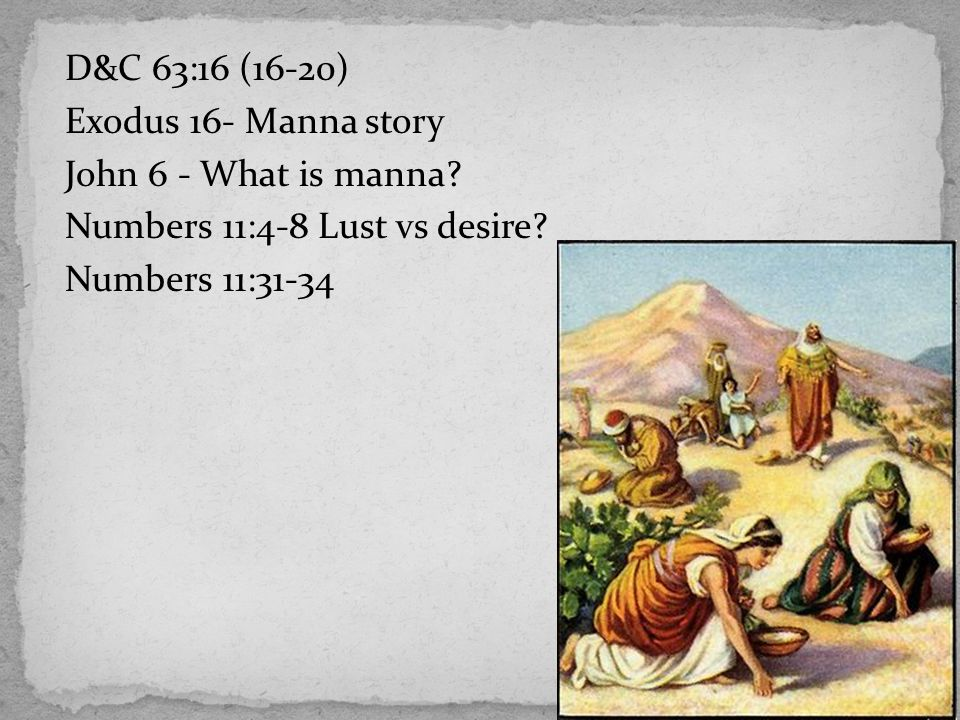 D&C 63:16 (16-20) Exodus 16- Manna story John 6 - What is manna? Numbers 11:4-8 Lust vs desire? Numbers 11:31-34