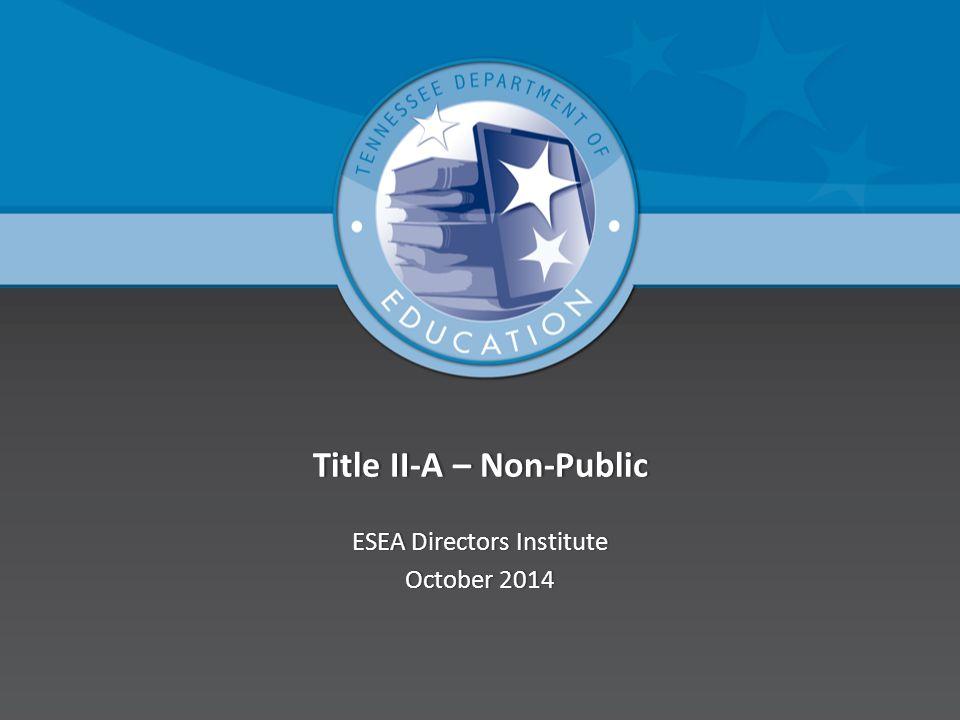 Title II-A – Non-PublicTitle II-A – Non-Public ESEA Directors InstituteESEA Directors Institute October 2014October 2014