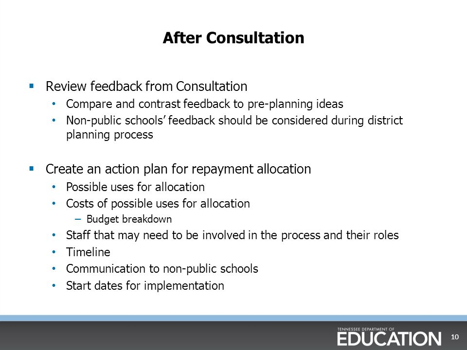 After Consultation  Review feedback from Consultation Compare and contrast feedback to pre-planning ideas Non-public schools' feedback should be considered during district planning process  Create an action plan for repayment allocation Possible uses for allocation Costs of possible uses for allocation – Budget breakdown Staff that may need to be involved in the process and their roles Timeline Communication to non-public schools Start dates for implementation 10