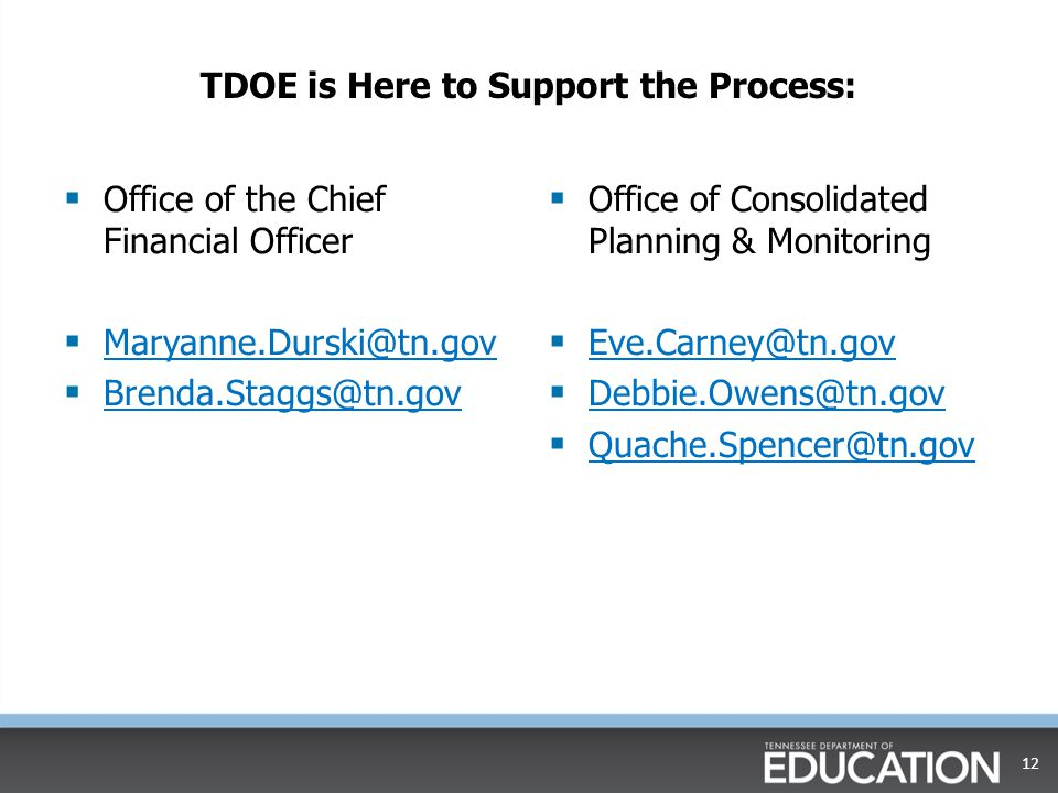 TDOE is Here to Support the Process:  Office of the Chief Financial Officer  Maryanne.Durski@tn.gov Maryanne.Durski@tn.gov  Brenda.Staggs@tn.gov Brenda.Staggs@tn.gov  Office of Consolidated Planning & Monitoring  Eve.Carney@tn.gov Eve.Carney@tn.gov  Debbie.Owens@tn.gov Debbie.Owens@tn.gov  Quache.Spencer@tn.gov Quache.Spencer@tn.gov 12
