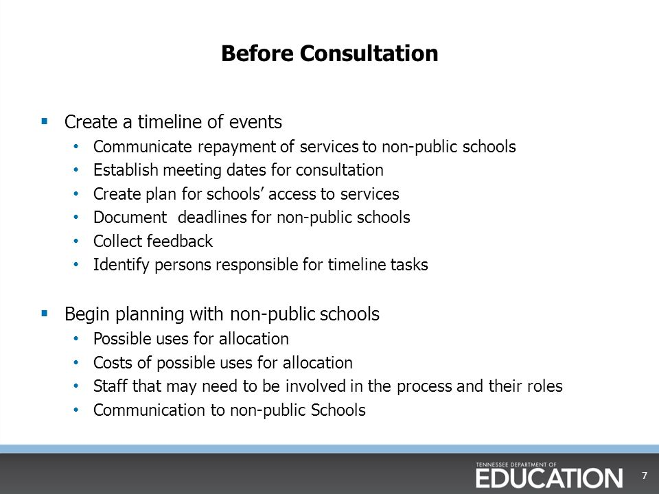 Before Consultation  Create a timeline of events Communicate repayment of services to non-public schools Establish meeting dates for consultation Create plan for schools' access to services Document deadlines for non-public schools Collect feedback Identify persons responsible for timeline tasks  Begin planning with non-public schools Possible uses for allocation Costs of possible uses for allocation Staff that may need to be involved in the process and their roles Communication to non-public Schools 7