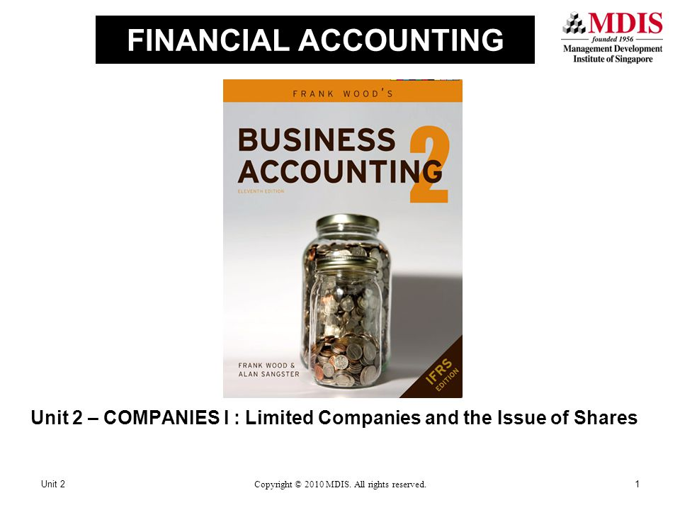 FINANCIAL ACCOUNTING Unit 2 – COMPANIES I : Limited Companies and the Issue of Shares Unit 21Copyright © 2010 MDIS. All rights reserved.