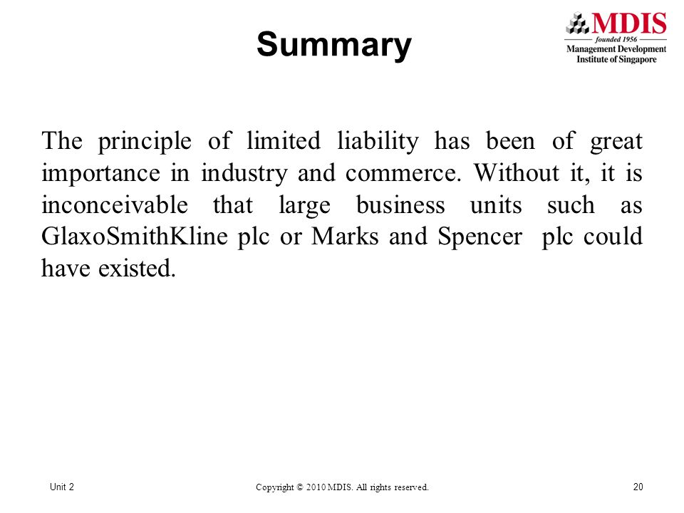 Summary Unit 2Copyright © 2010 MDIS. All rights reserved.20 The principle of limited liability has been of great importance in industry and commerce.