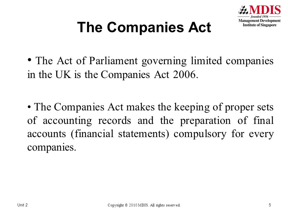 The Companies Act The Act of Parliament governing limited companies in the UK is the Companies Act 2006. The Companies Act makes the keeping of proper