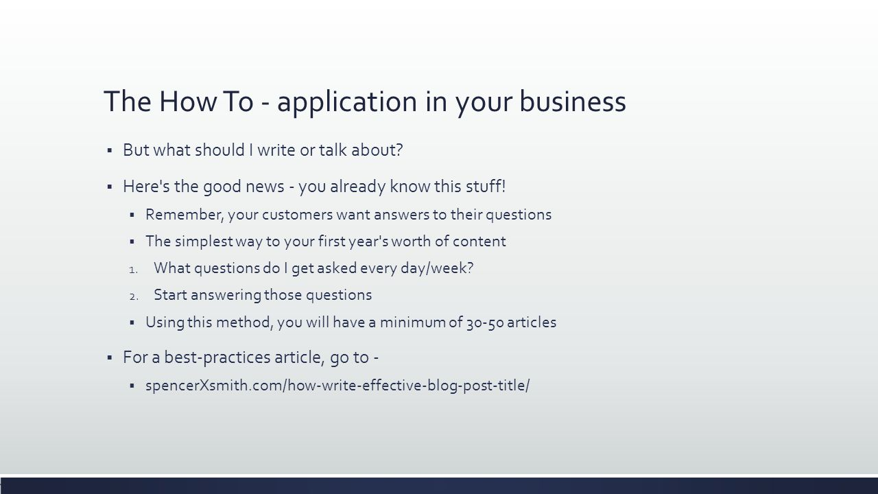 The How To - application in your business  But what should I write or talk about?  Here's the good news - you already know this stuff!  Remember, y