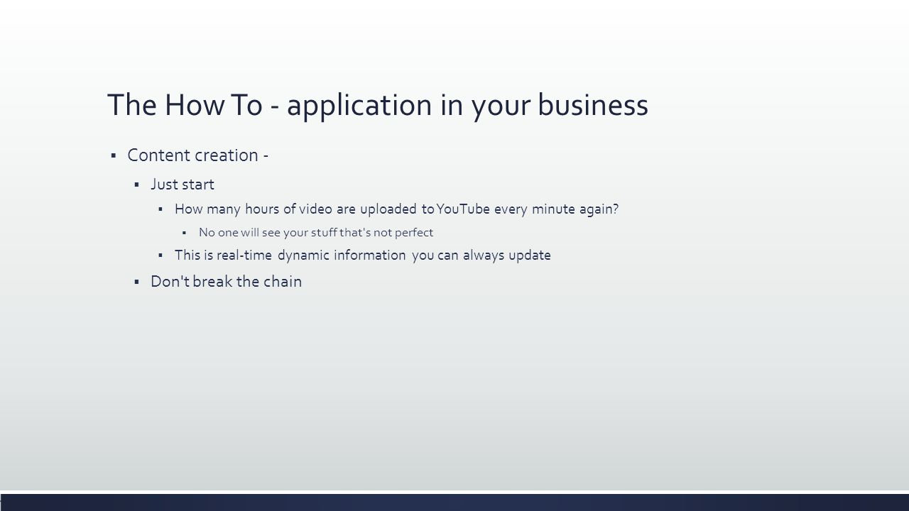 The How To - application in your business  Content creation -  Just start  How many hours of video are uploaded to YouTube every minute again?  No