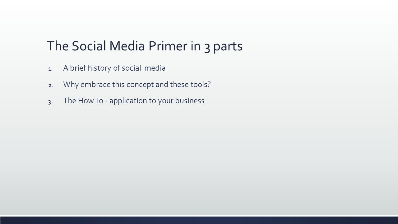 The Social Media Primer in 3 parts 1. A brief history of social media 2. Why embrace this concept and these tools? 3. The How To - application to your
