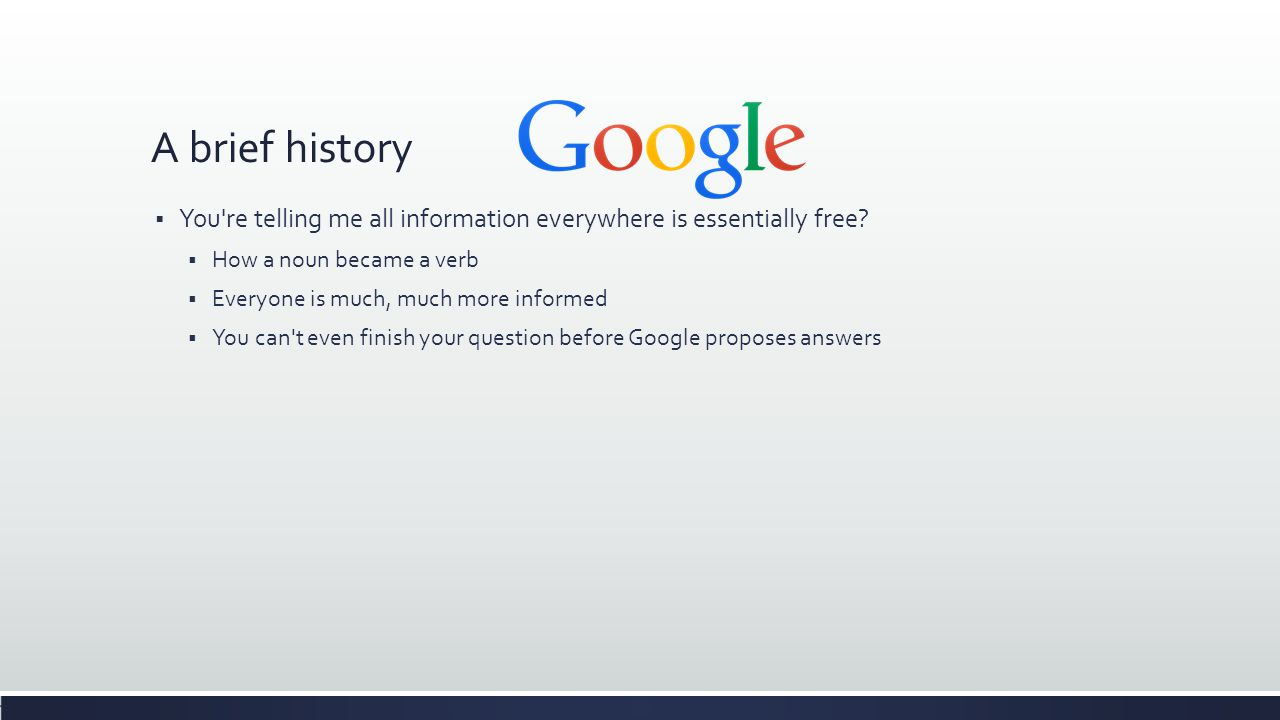 A brief history  You re telling me all information everywhere is essentially free.