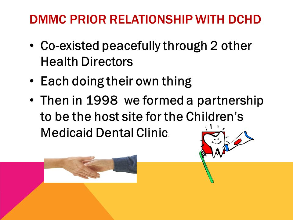 DMMC PRIOR RELATIONSHIP WITH DCHD Co-existed peacefully through 2 other Health Directors Each doing their own thing Then in 1998 we formed a partnership to be the host site for the Children's Medicaid Dental Clinic.
