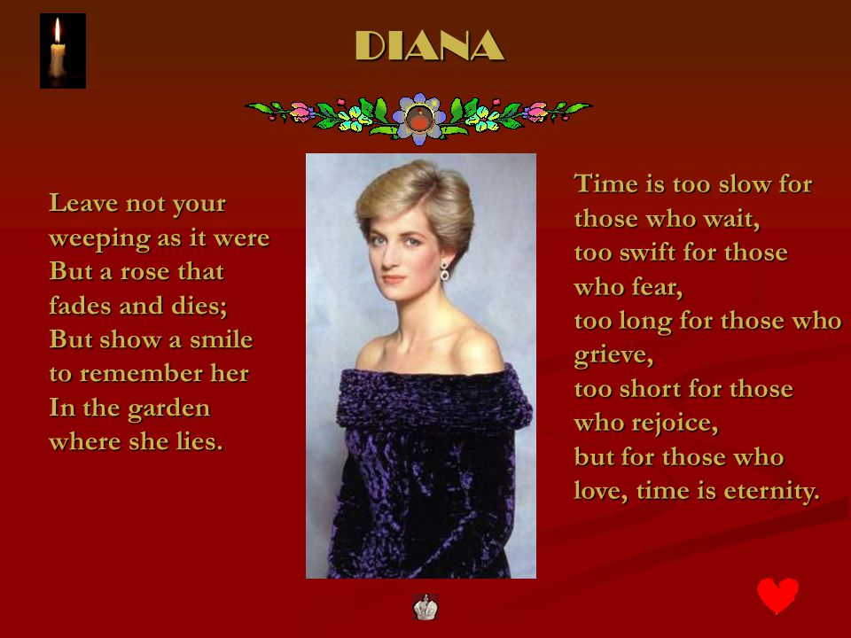 DIANA Leave not your weeping as it were But a rose that fades and dies; But show a smile to remember her In the garden where she lies.