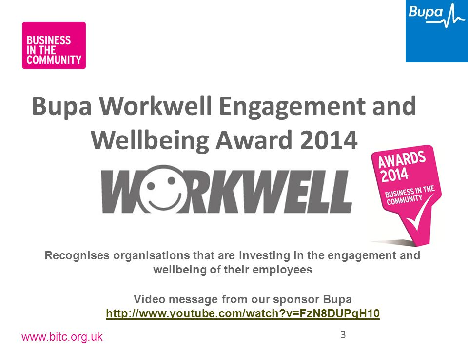 www.bitc.org.uk Bupa Workwell Engagement and Wellbeing Award 2014 3 Recognises organisations that are investing in the engagement and wellbeing of the