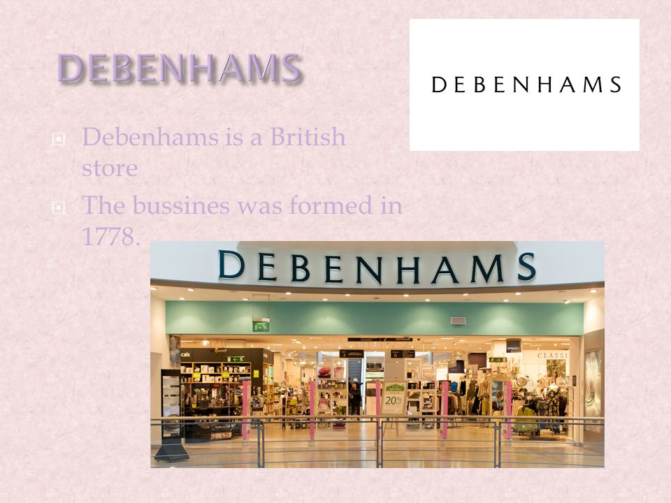  Debenhams is a British store  The bussines was formed in 1778.