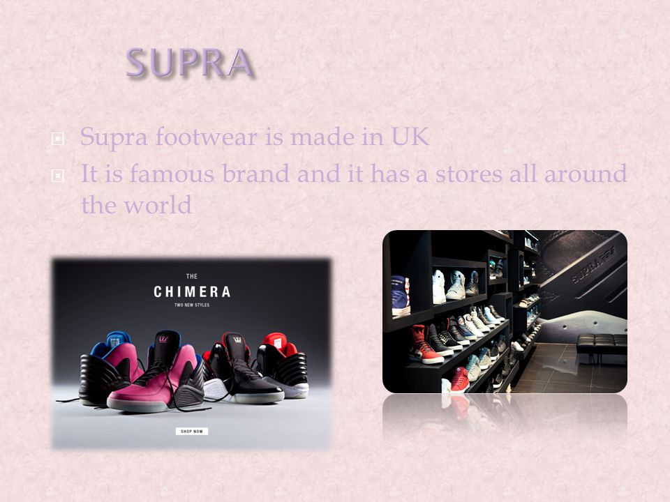  Supra footwear is made in UK  It is famous brand and it has a stores all around the world