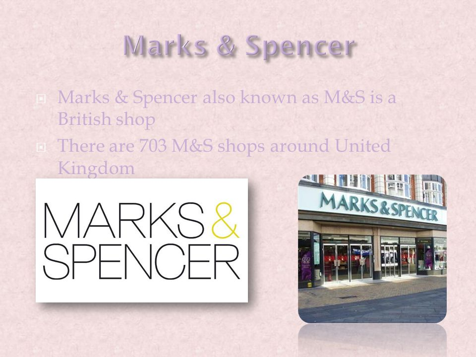  Marks & Spencer also known as M&S is a British shop  There are 703 M&S shops around United Kingdom