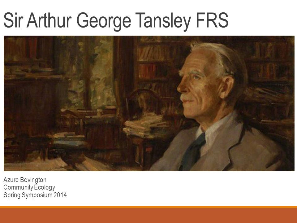 Sir Arthur George Tansley FRS Azure Bevington Community Ecology Spring Symposium 2014